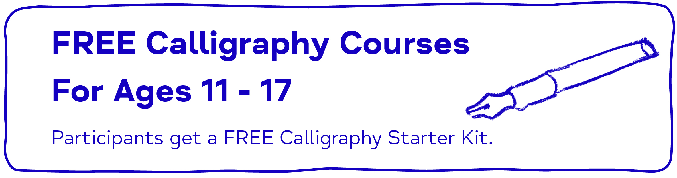 FREE Calligraphy Courses For Ages 11 - 17 Participants get a FREE Calligraphy Starter Kit.