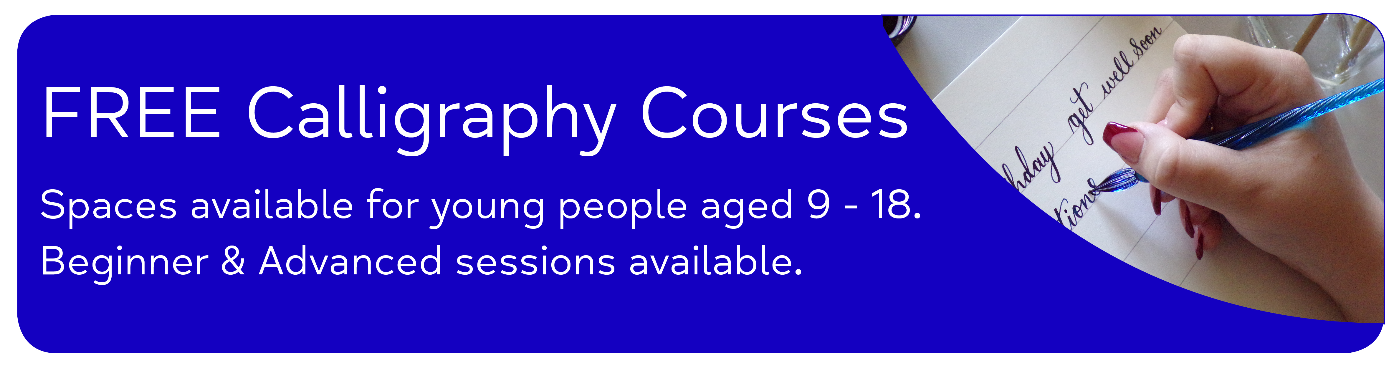 FREE Calligraphy Courses Spaces available for young people aged 9 - 18. Beginner & Advanced sessions available.