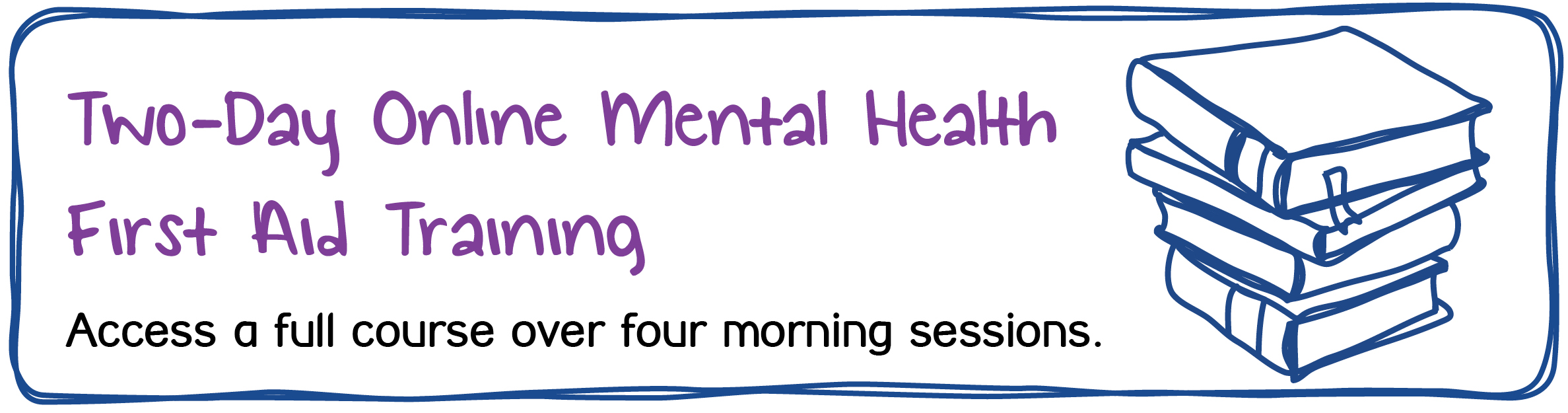 Two-Day Online Mental Health First Aid Training Access a full course over four morning sessions. Read more about our MHFA training below.