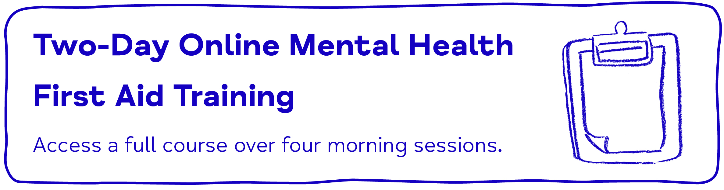 Two-Day Online Mental Health First Aid Training. Access a full course over four morning sessions.