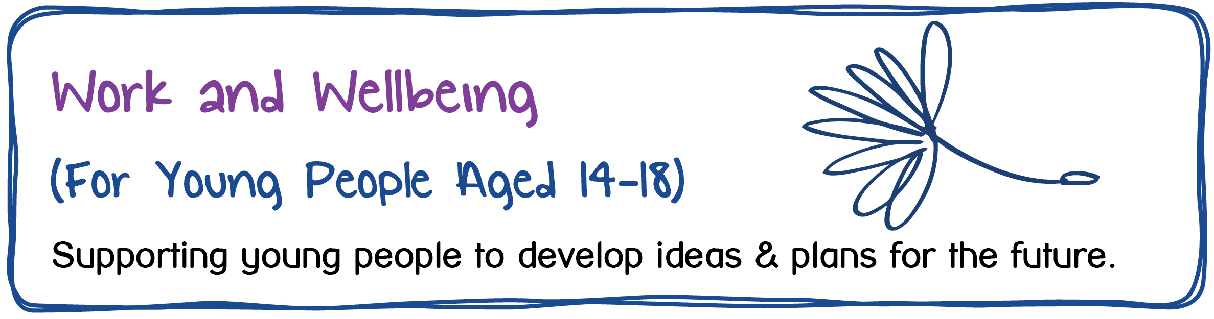 Work and Wellbeing (For young people aged 14-18). Supporting young people to develop ideas and plans for the future.