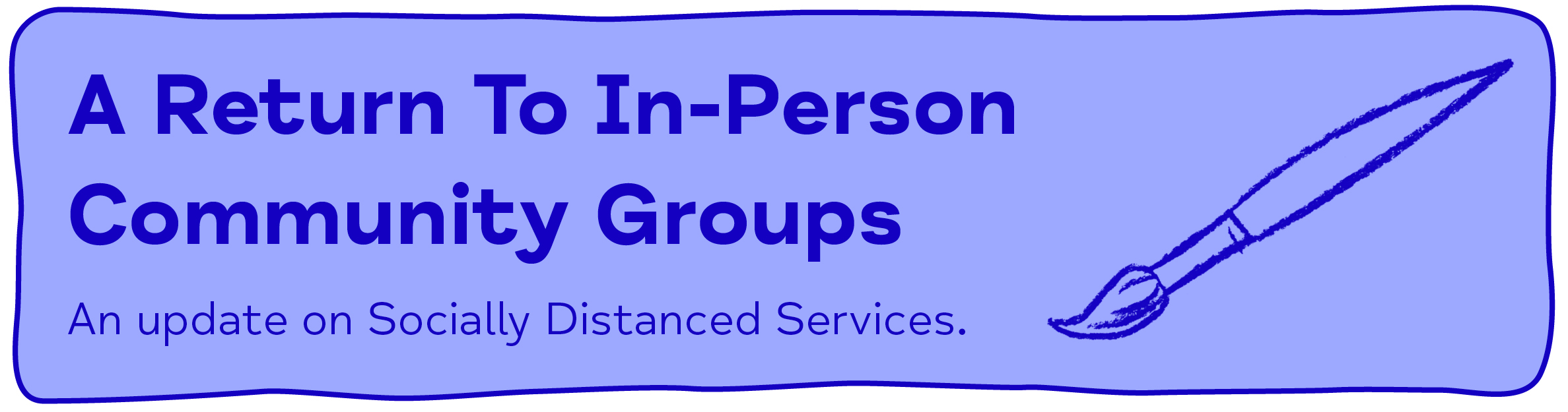 A Return To In-Person Community Groups An update on Socially Distanced Services.