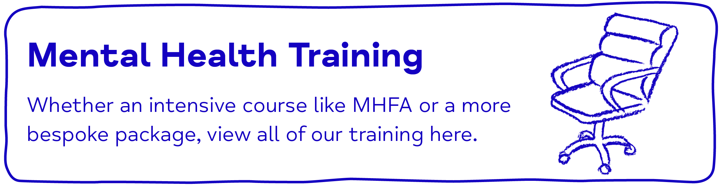 Mental Health Training Whether an intensive course like MHFA or a more bespoke package, view all of our training here.