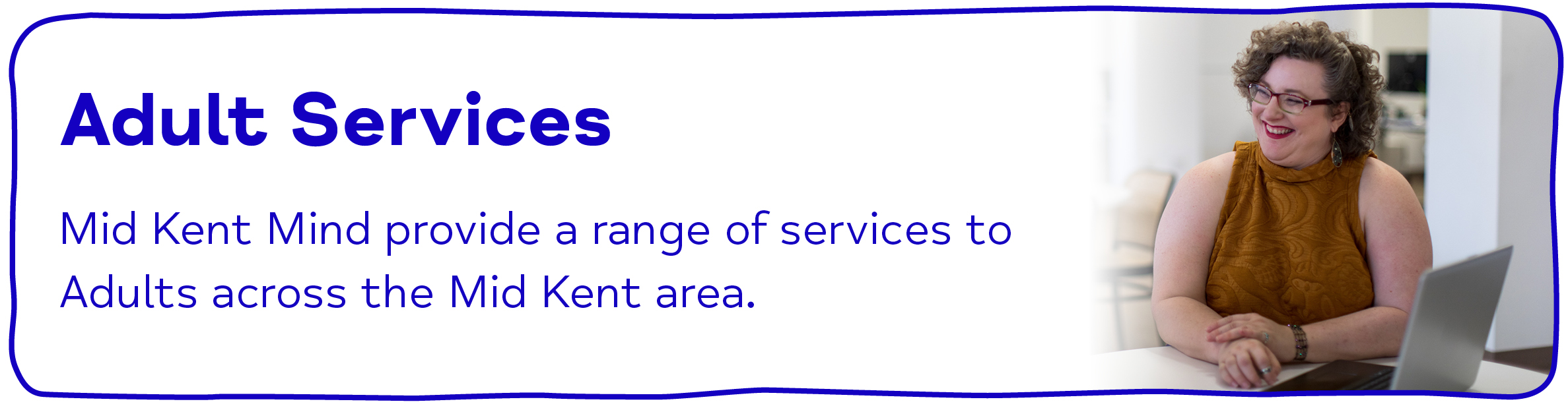 Adult Services Mid Kent Mind provide a range of services to  Adults across the Mid Kent area.