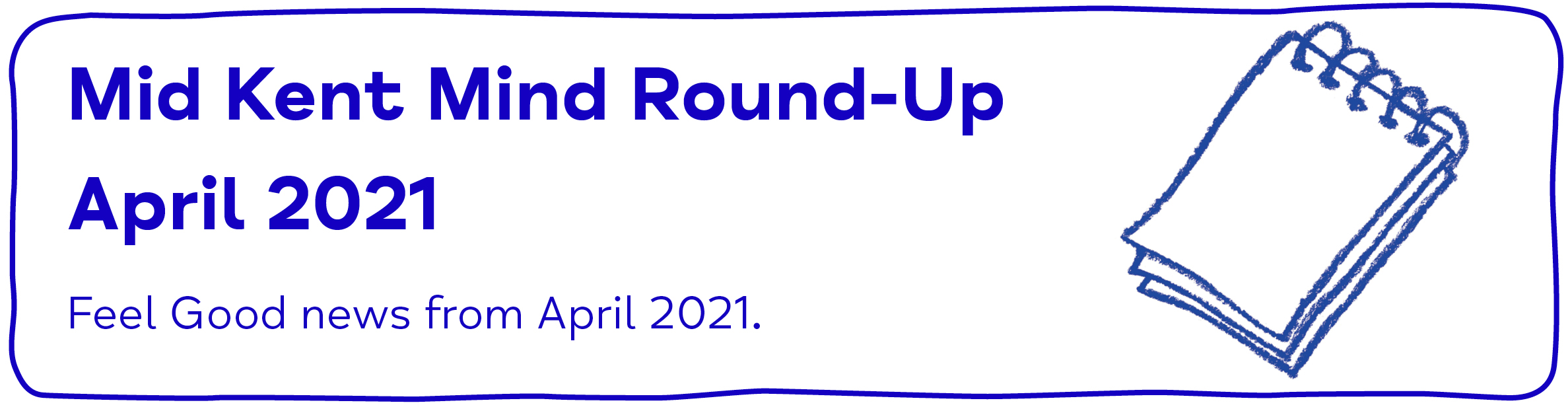 Mid Kent Mind Newsletter - April 2021 - Mid Kent Mind Round-Up. March 2021. Feel-Good news from April 2021.