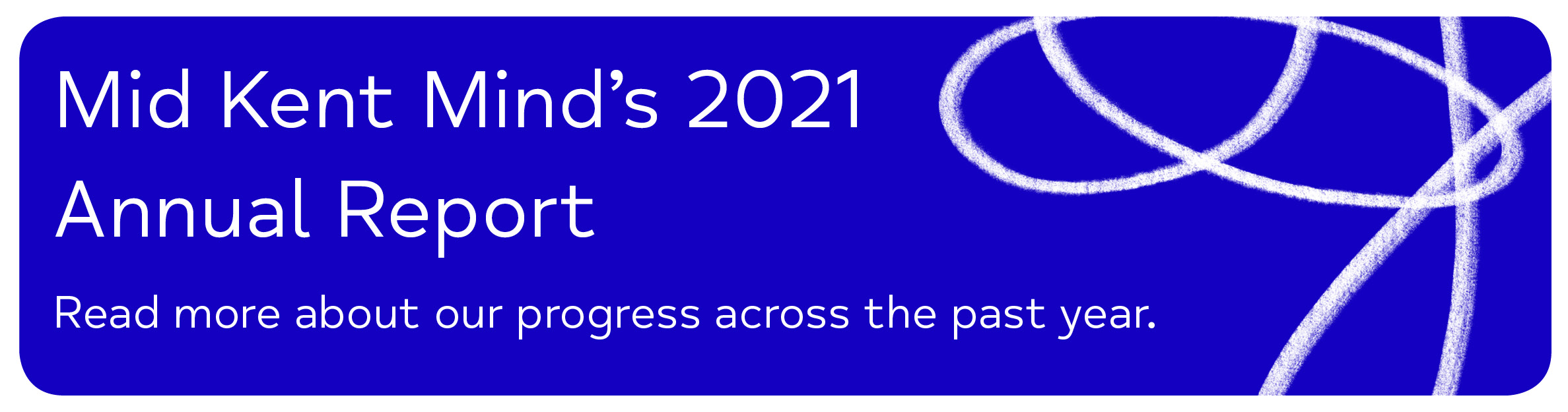 Mid Kent Mind's 2021 Annual Report Read more about our progress across the past year.
