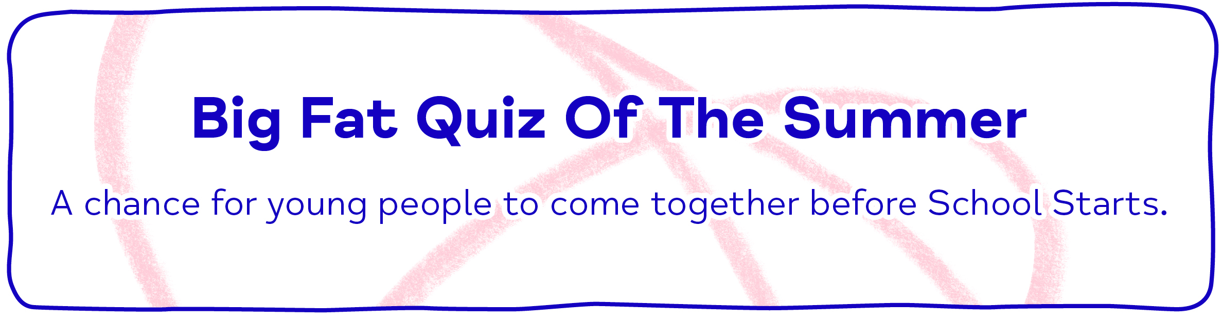 Big Fat Quiz Of The Summer A chance for young people to come together before School Starts.