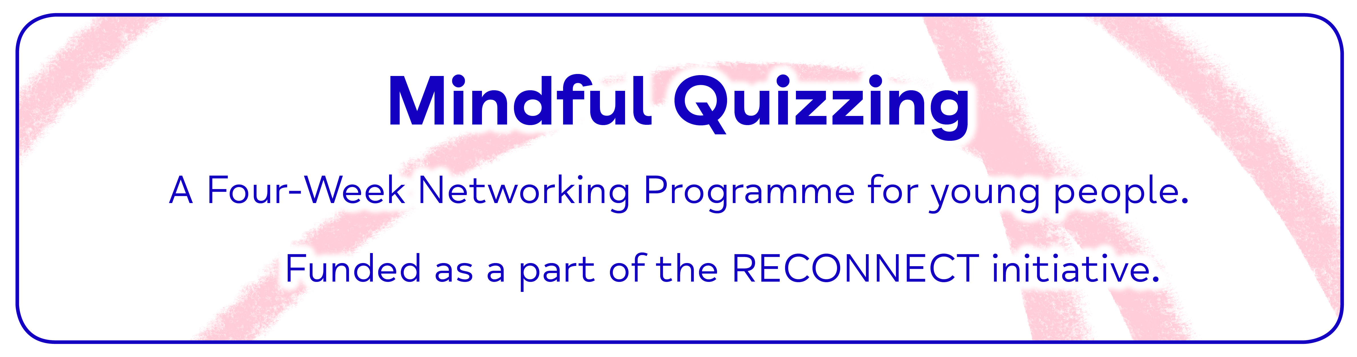 Mindful Quizzing A Four-Week Networking Programme for young people. Funded as a part of the RECONNECT initiative.