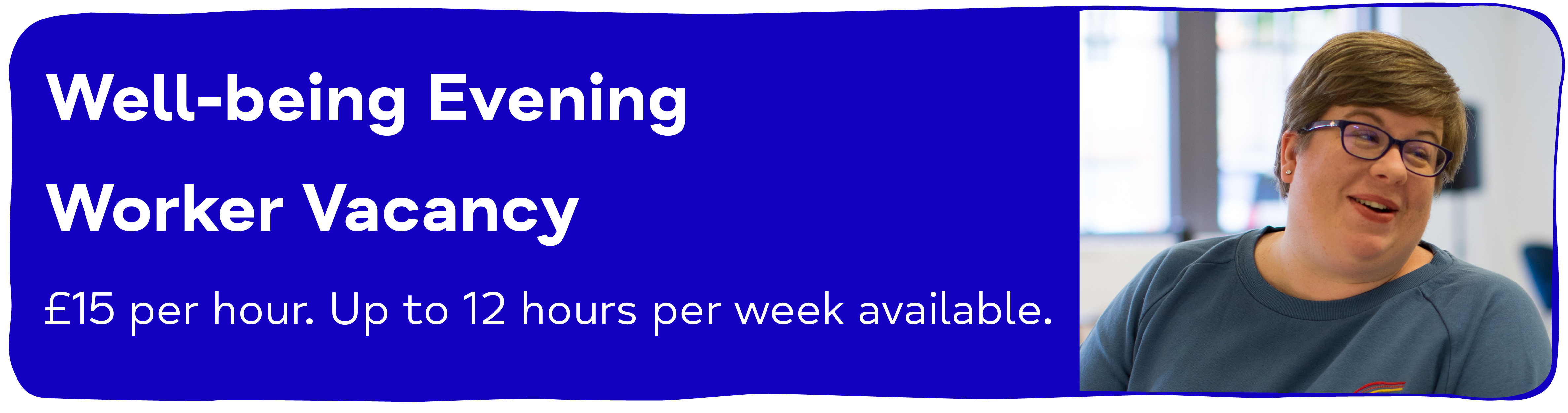 Well-being Evening Worker Vacancy £15 per hour. Up to 12 hours per week available.