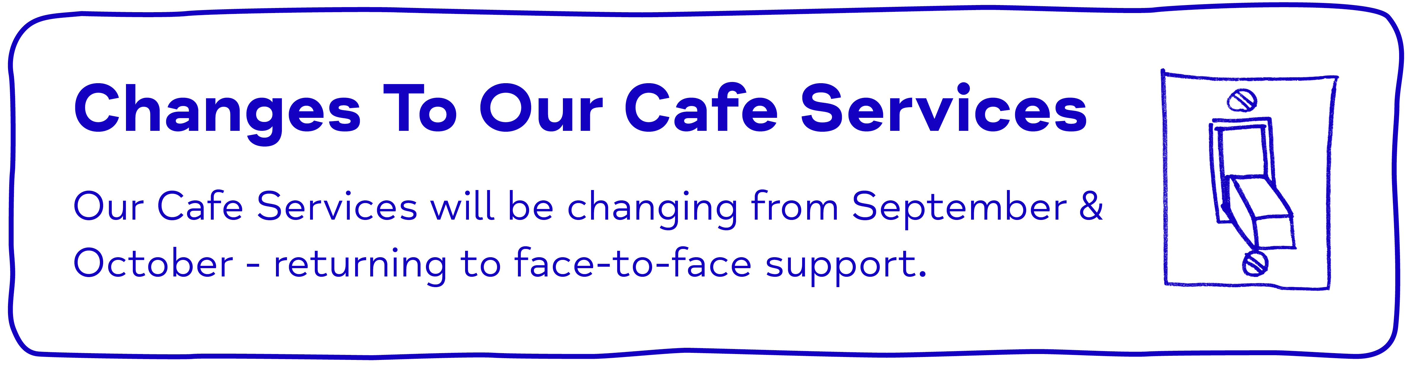 Changes To Our Cafe Services Our Cafe Services will be changing from September & October - returning to face-to-face support.