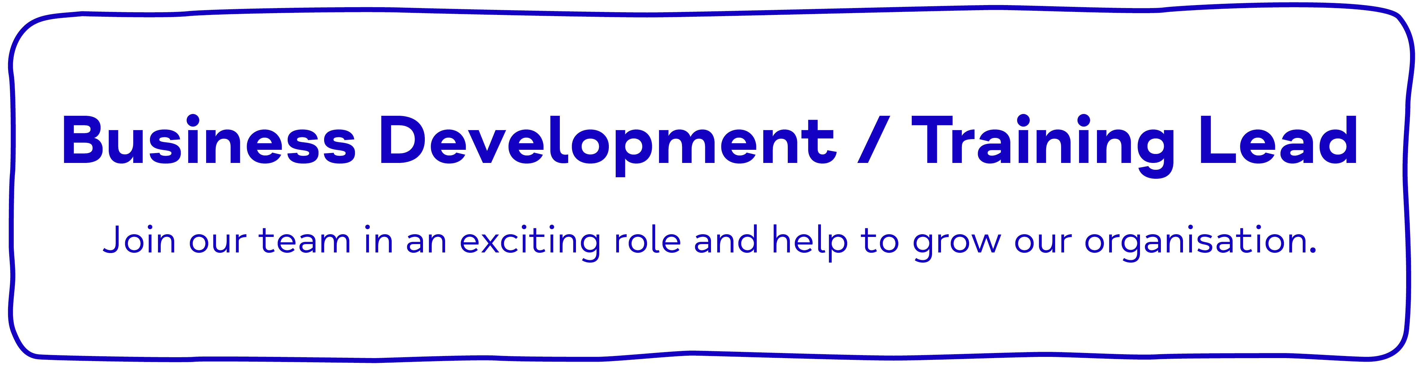 Business Development / Training Lead Join our team in an exciting role and help to grow our organisation.