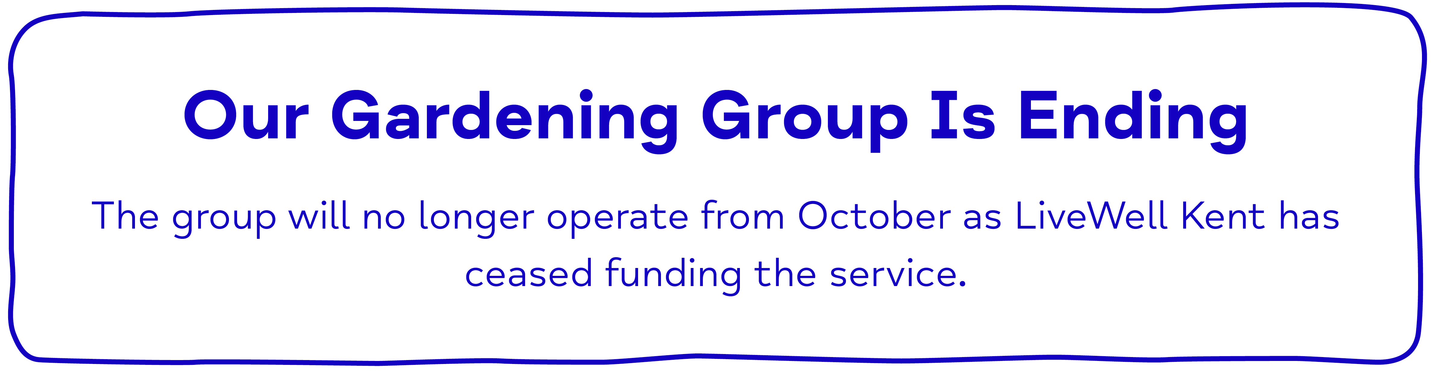 Our Gardening Group Is Ending The group will no longer operate from October as LiveWell Kent has ceased funding the service.