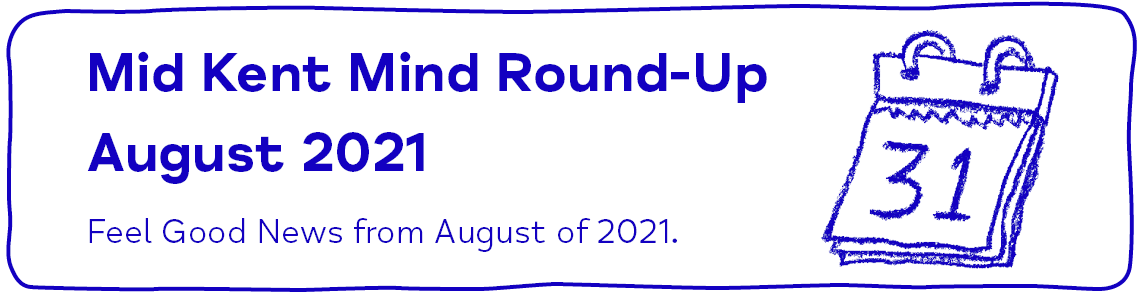 Mid Kent Mind Round-Up August 2021 Feel Good News from August of 2021.