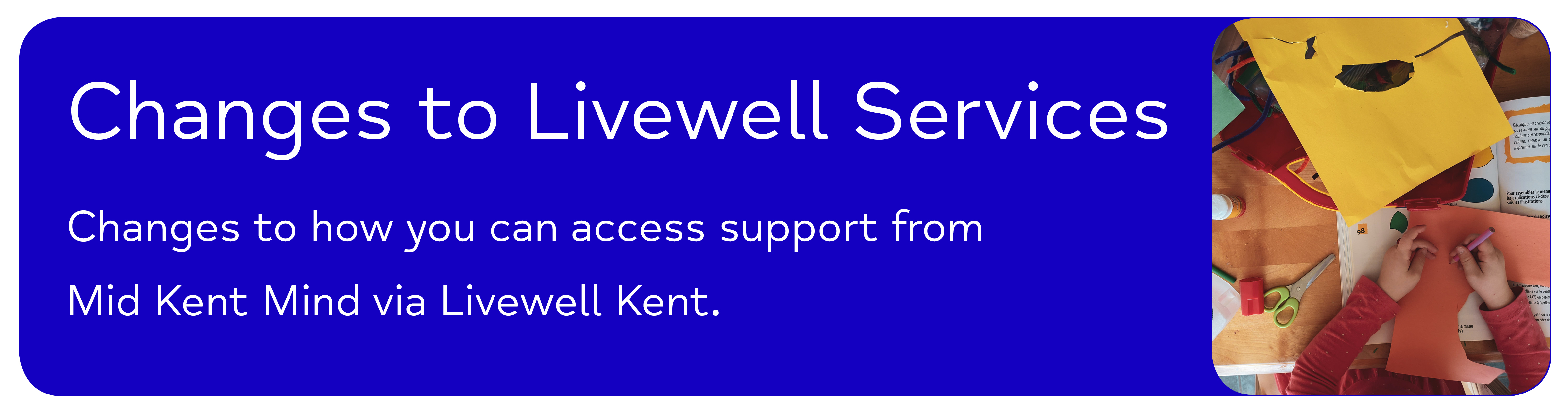 Changes to Livewell Services - Changes to how you can access support from Mid Kent Mind via Livewell Kent.