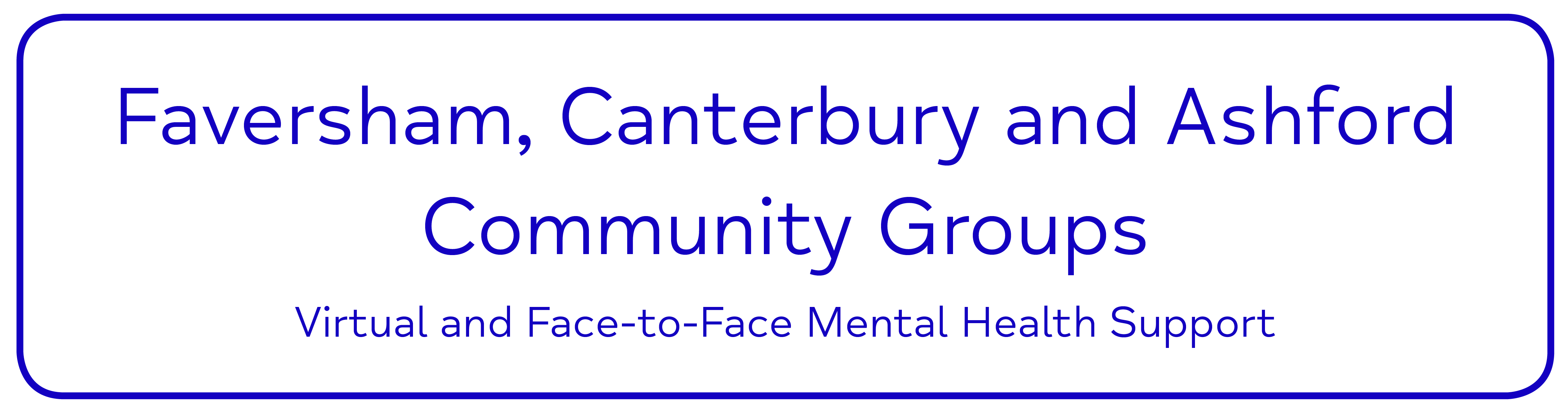 Faversham, Canterbury and Ashford Community Groups. Virtual and Face-to-Face Mental Health Support.